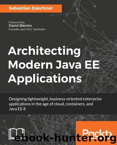 Architecting Modern Java EE Applications: Designing lightweight, business-oriented enterprise applications in the age of cloud, containers, and Java EE 8 by Daschner Sebastian