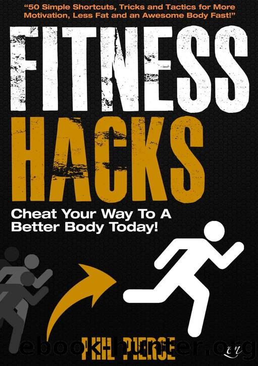 Fitness Hacks: 50 Shortcuts to Effortlessly Cheat Your Way to a Better Body Today! (Fitness made Simple by Phil Pierce Book 4) by Phil Pierce