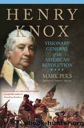 Henry Knox: Visionary General of the American Revolution by Mark Puls
