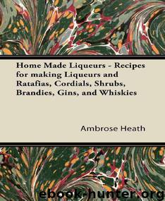 Home Made Liqueurs - Recipes for making Liqueurs and Ratafias, Cordials, Shrubs, Brandies, Gins, and Whiskies by Heath Ambrose