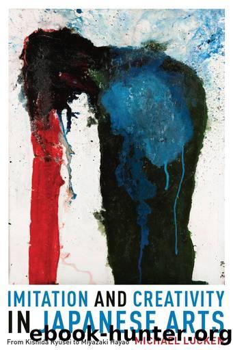 Imitation and Creativity in Japanese Arts: From Kishida Ryusei to Miyazaki Hayao (Asia Perspectives: History, Society, and Culture) by Michael Lucken
