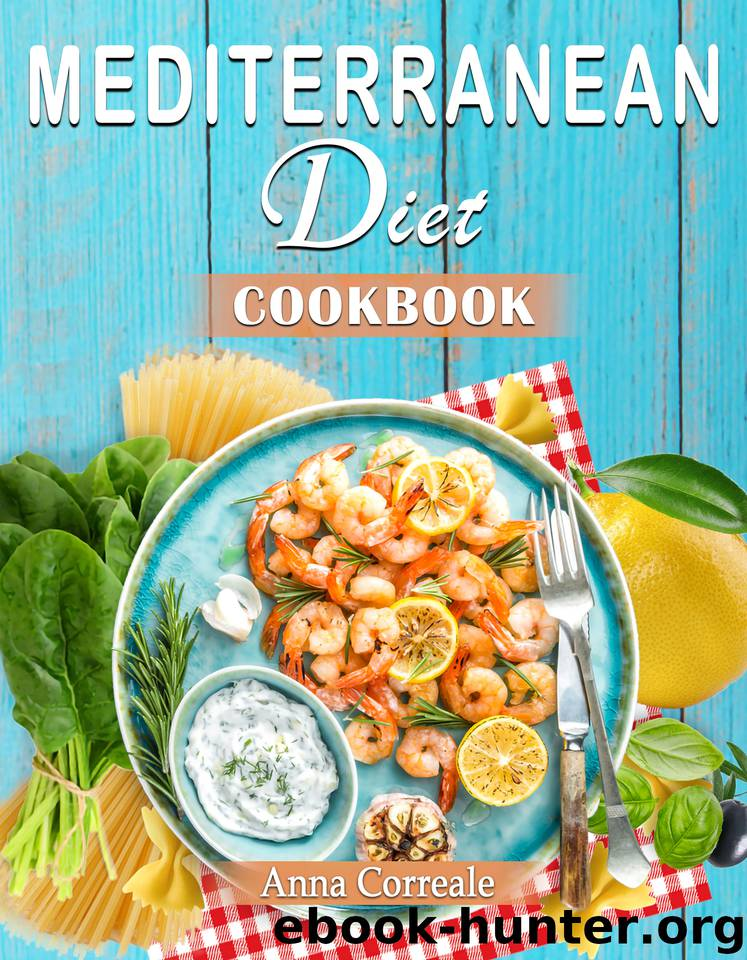 Mediterranean Diet Cookbook: Embrace the Most Healthy Diet Culture and Start Losing Weight Cooking Everyday Easy and Amazing Recipes. (120 Real Mediterranean Recipes) by Correale Anna