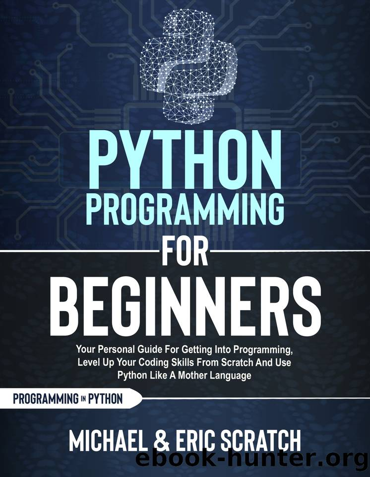 PYTHON PROGRAMMING FOR BEGINNERS: Your Personal Guide for Getting into Programming, Level Up Your Coding Skills from Scratch and Use Python Like A Mother Language by Scratch Eric & Scratch Michael