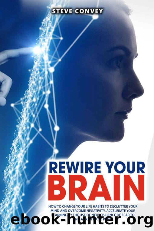 REWIRE YOUR BRAIN: HOW TO CHANGE YOUR LIFE HABITS TO DECLUTTER YOUR MIND AND OVERCOME NEGATIVITY. Accelerate your learning by the use of neuroscience of fear to end anxiety and panic. by Steve Convey