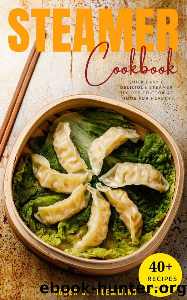 Steamer Cookbook: 40 Quick Easy & Delicious Steamer Recipes to Cook at Home For Health by Flemming Roger C