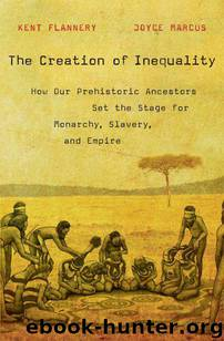 The Creation of Inequality: How Our Prehistoric Ancestors Set the Stage for Monarchy, Slavery, and Empire by Kent Flannery & Joyce Marcus