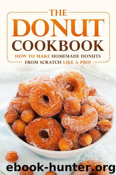 The Donut Cookbook: How to Make Homemade Donuts from Scratch like A Pro! by Gordon Rock