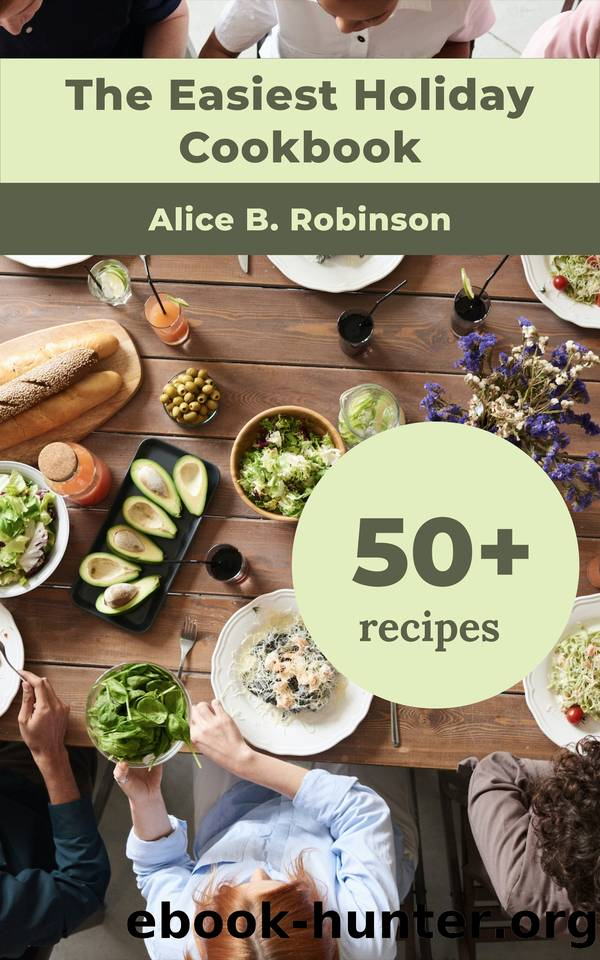 The Easiest Holiday Cookbook: 50+ Healthy, Easy, Fast аnd Delicious Meals For The Hоliday Season, Including Recipes For Thanksgiving, Christmas, Easter, 4th July, Halloween, and New Years by B. Robinson Alice