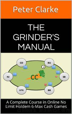 The Grinder's Manual: A Complete Course in Online No Limit Holdem 6-Max Cash Games by Peter Clarke
