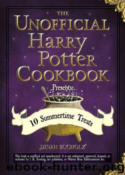 The Unofficial Harry Potter Cookbook Presents - 10 Summertime Treats by Bucholz Dinah