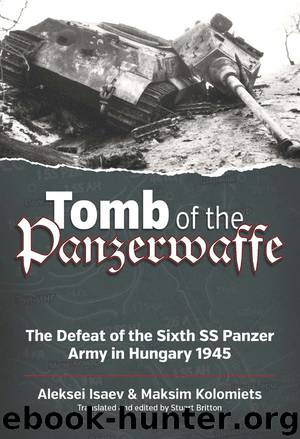 Tomb of the Panzerwaffe: The Defeat of the Sixth SS Panzer Army in Hungary 1945 by Aleksei Isaev & Maksim Kolomiets