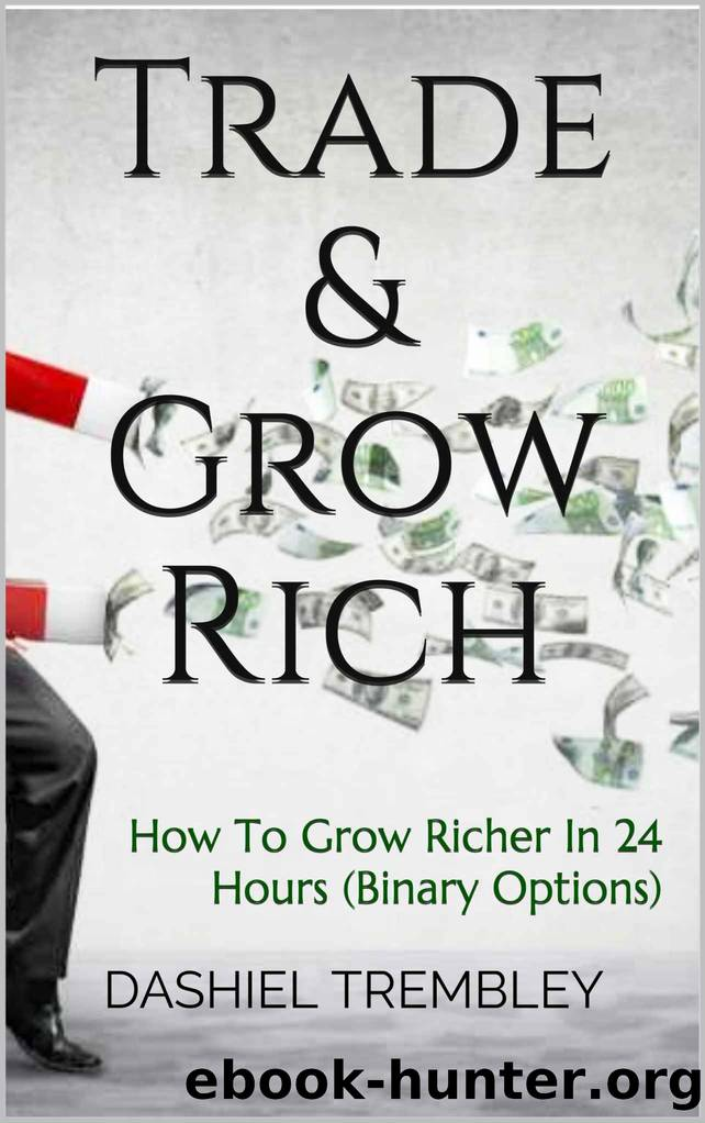 Trade & Grow Rich: How To Grow Richer In 24 Hours (Binary Options) by DASHIEL TREMBLEY